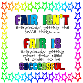 Fair isn't everybody getting the same thing.  Fair is everybody getting what they need in order to be successful.