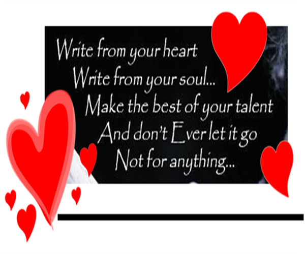 Write from your heart, write from your soul... Make the best of your talent and don't ever let it go - not for anything.